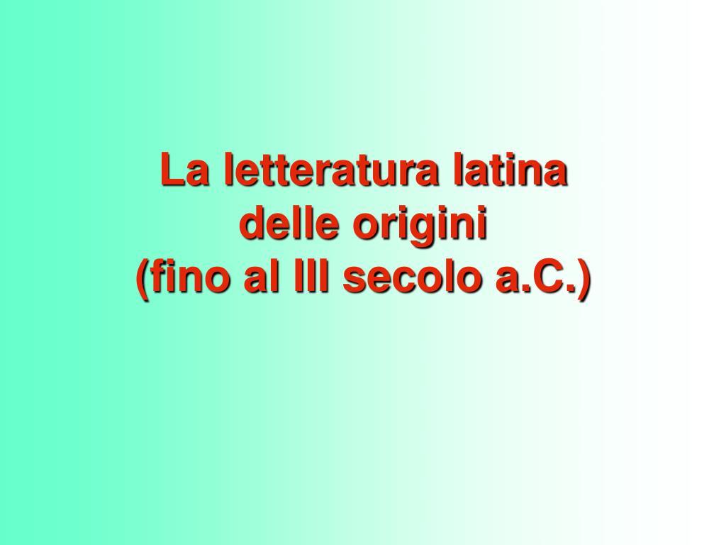 la letteratura latina delle origini fino al iii secolo a c l.