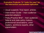 evaluation products to make the case for the intervention and facilitate replication