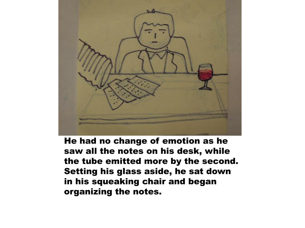 He had no change of emotion as he saw all the notes on his desk, while the tube emitted more by the second. Setting his glass aside, he sat down in his squeaking chair and began organizing the notes.