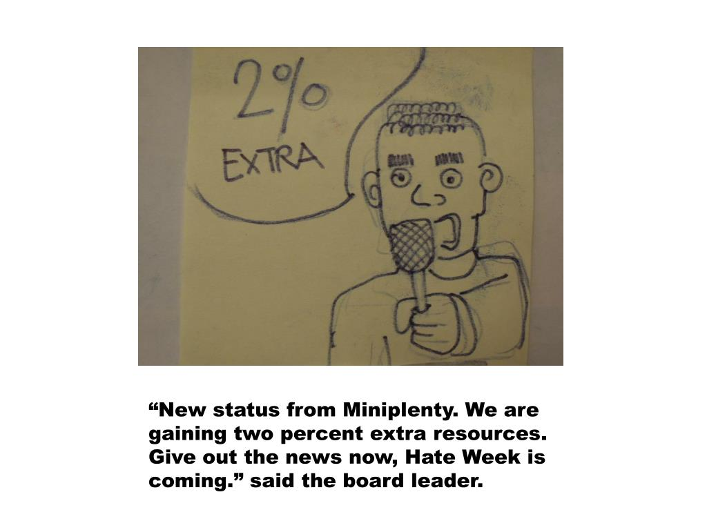 """""""New status from Miniplenty. We are gaining two percent extra resources. Give out the news now, Hate Week is coming."""" said the board leader."""