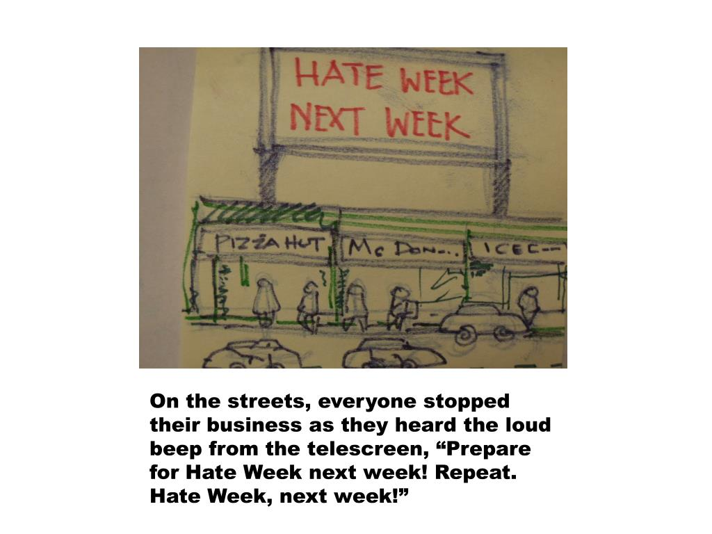 """On the streets, everyone stopped their business as they heard the loud beep from the telescreen, """"Prepare for Hate Week next week! Repeat. Hate Week, next week!"""""""