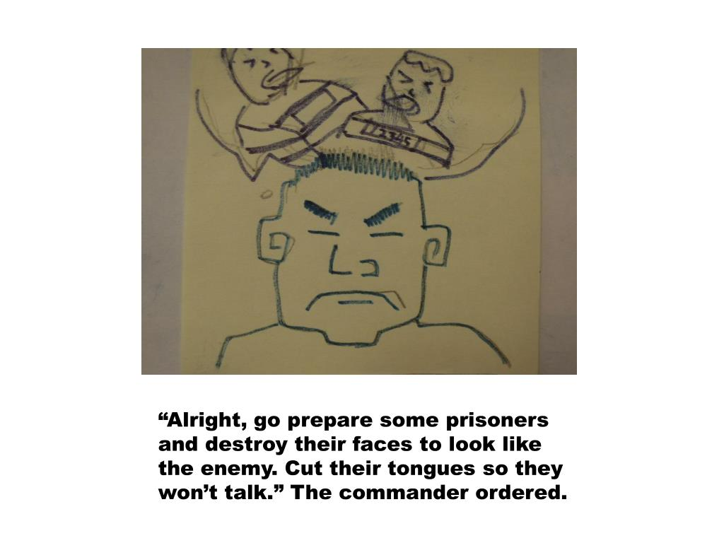 """""""Alright, go prepare some prisoners and destroy their faces to look like the enemy. Cut their tongues so they won't talk."""" The commander ordered."""