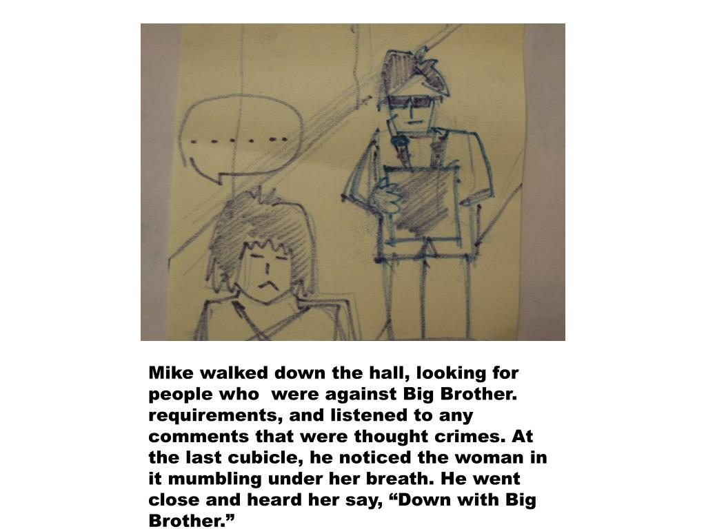 """Mike walked down the hall, looking for people who  were against Big Brother. requirements, and listened to any comments that were thought crimes. At the last cubicle, he noticed the woman in it mumbling under her breath. He went close and heard her say, """"Down with Big Brother."""""""
