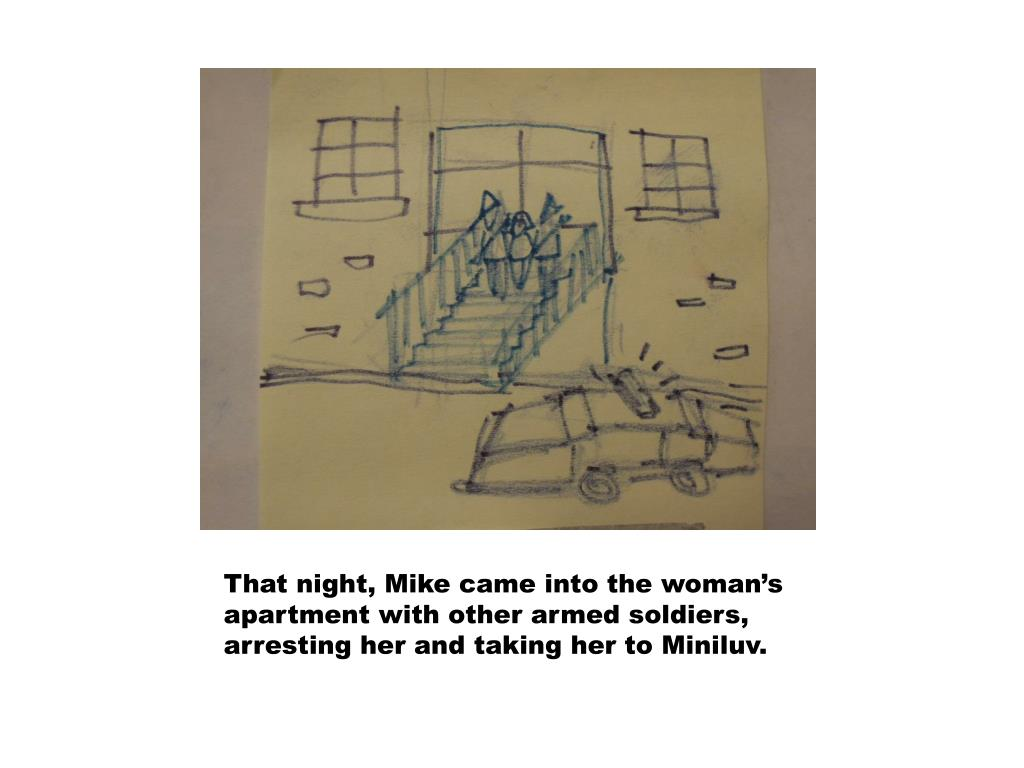 That night, Mike came into the woman's apartment with other armed soldiers, arresting her and taking her to Miniluv.
