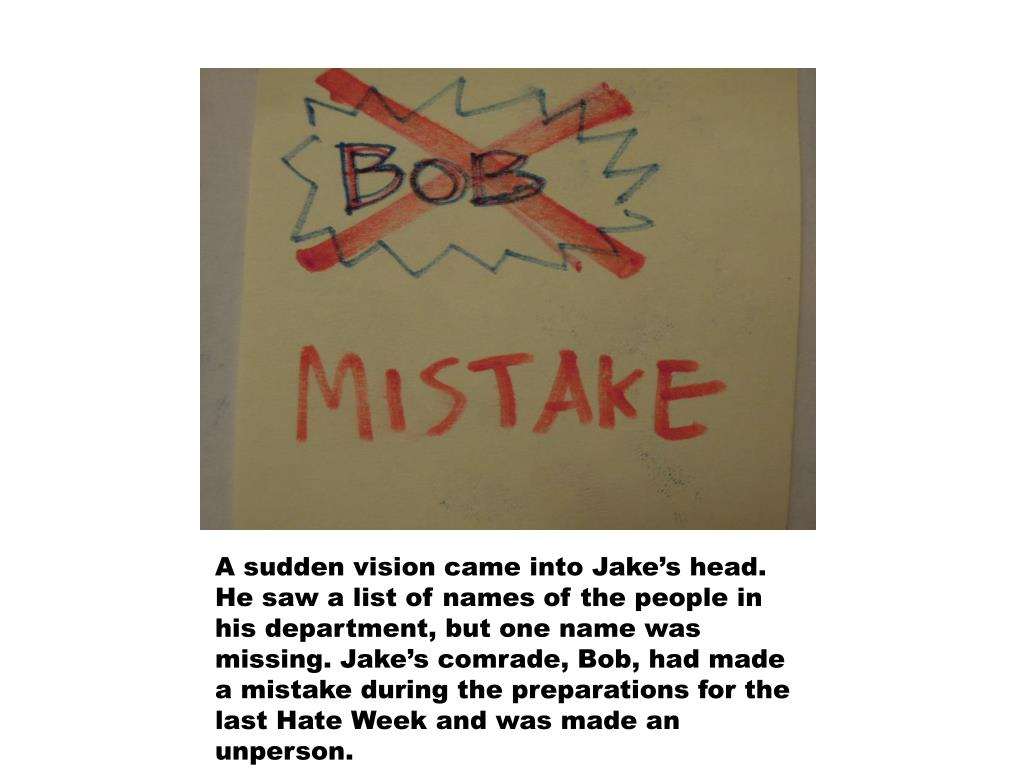 A sudden vision came into Jake's head. He saw a list of names of the people in his department, but one name was missing. Jake's comrade, Bob, had made a mistake during the preparations for the last Hate Week and was made an unperson.