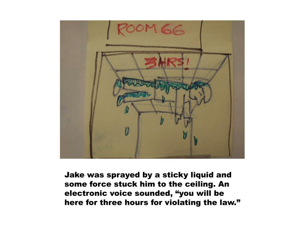 """Jake was sprayed by a sticky liquid and some force stuck him to the ceiling. An electronic voice sounded, """"you will be here for three hours for violating the law."""""""