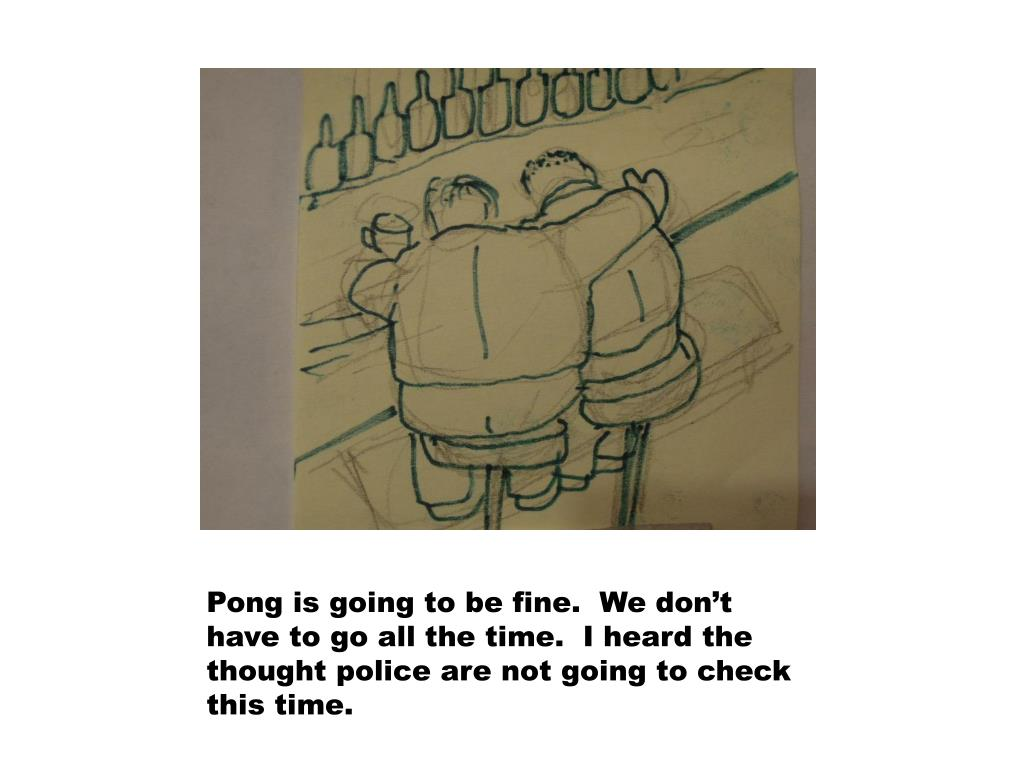 Pong is going to be fine.  We don't have to go all the time.  I heard the thought police are not going to check this time.
