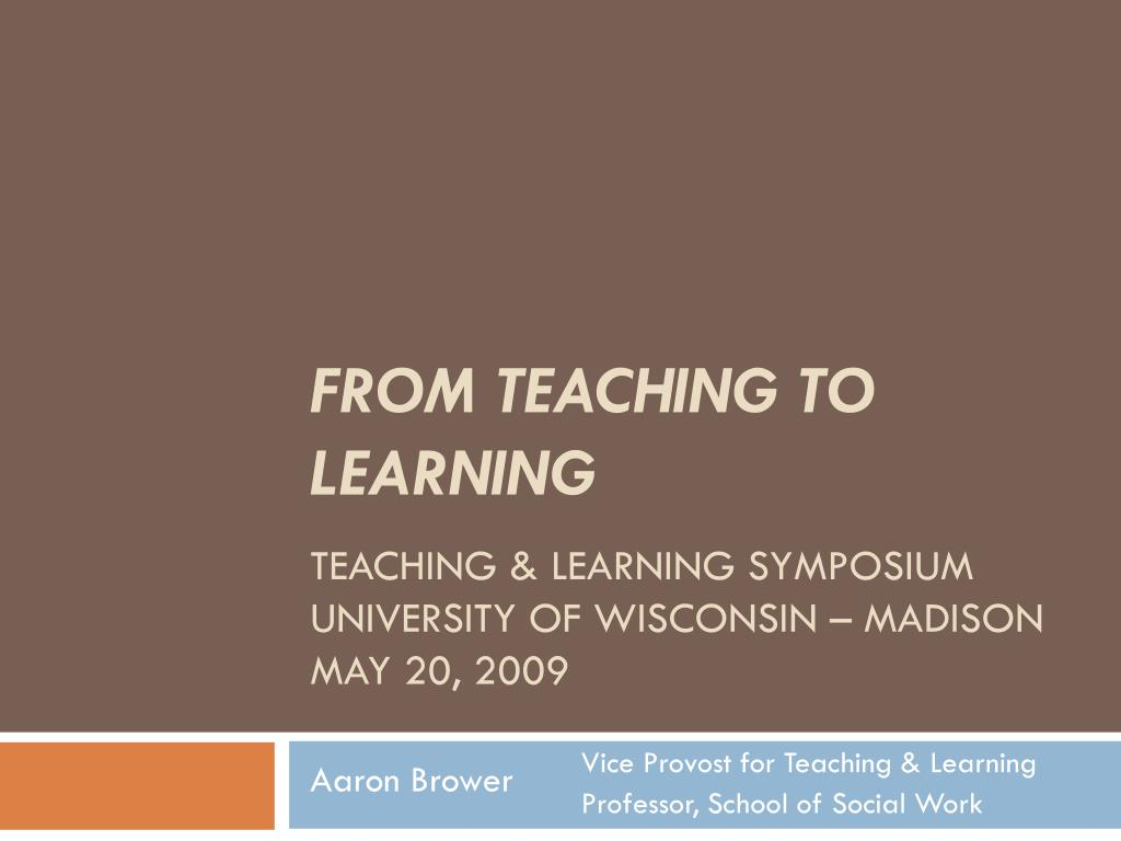 from teaching to learning teaching learning symposium university of wisconsin madison may 20 2009 l.