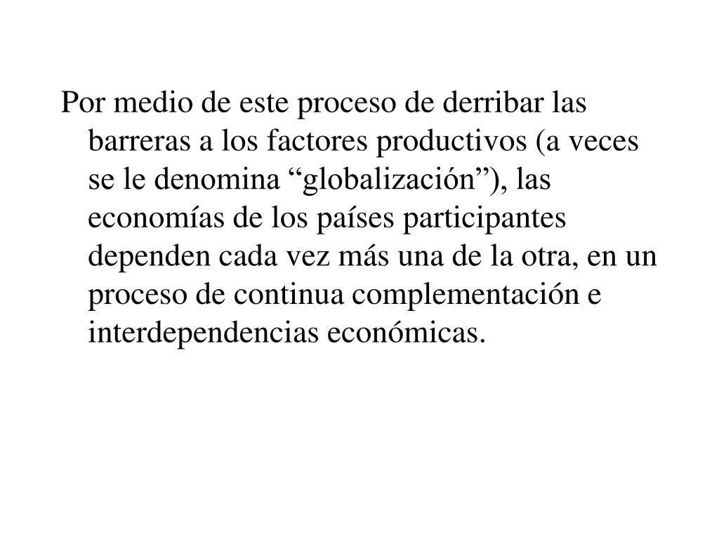 """Por medio de este proceso de derribar las barreras a los factores productivos (a veces se le denomina """"globalización""""), las economías de los países participantes dependen cada vez más una de la otra, en un proceso de continua complementación e interdependencias económicas."""