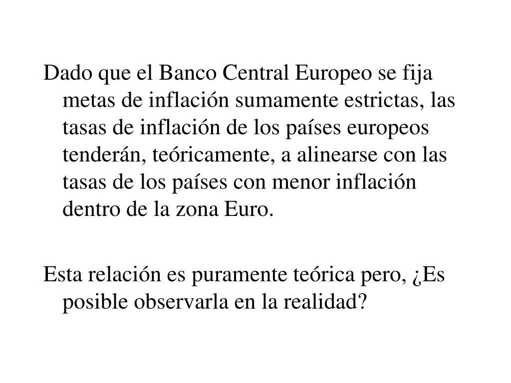 Dado que el Banco Central Europeo se fija metas de inflación sumamente estrictas, las tasas de inflación de los países europeos tenderán, teóricamente, a alinearse con las tasas de los países con menor inflación dentro de la zona Euro.