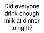 did everyone drink enough milk at dinner tonight