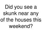 did you see a skunk near any of the houses this weekend