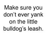 make sure you don t ever yank on the little bulldog s leash