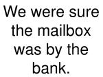 we were sure the mailbox was by the bank