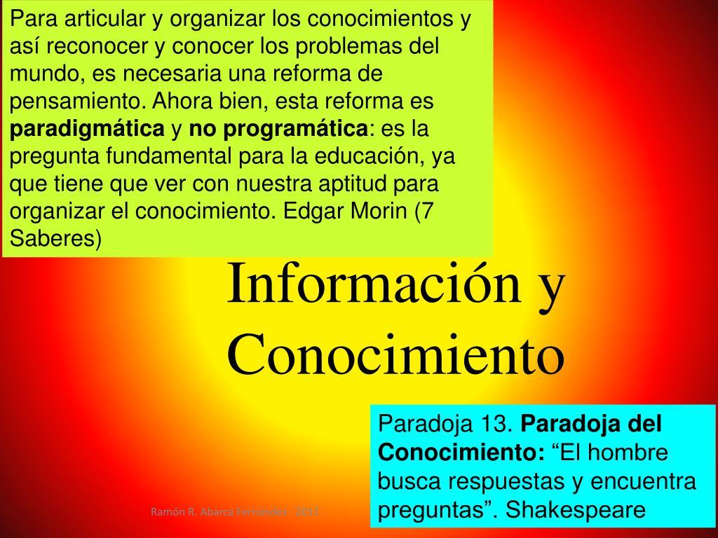 Para articular y organizar los conocimientos y así reconocer y conocer los problemas del mundo, es necesaria una reforma de pensamiento. Ahora bien, esta reforma es
