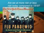 are we at more risk or less risk today compared to 1918