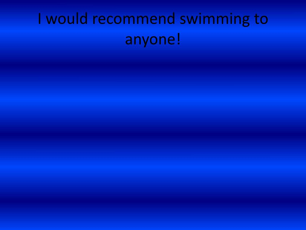 I would recommend swimming to anyone!