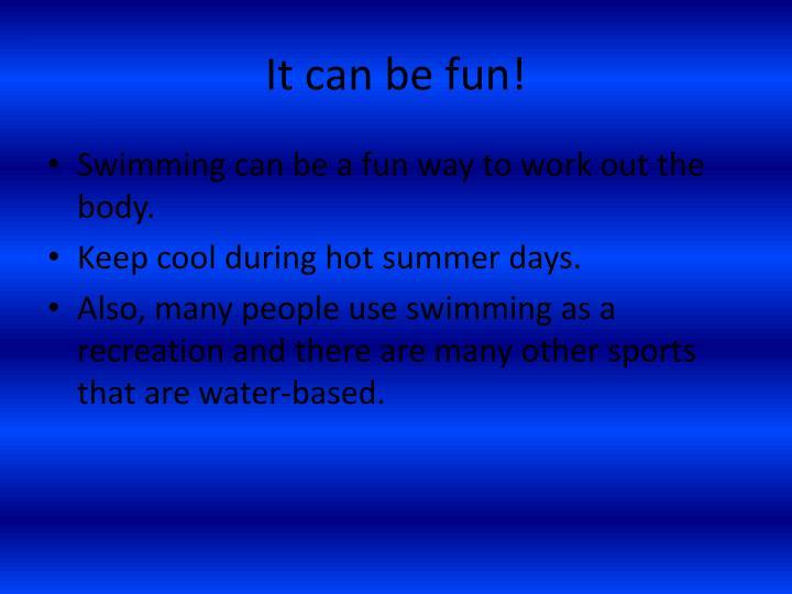 It can be fun