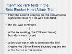 interim log rank tests in the beta blocker heart attack trial