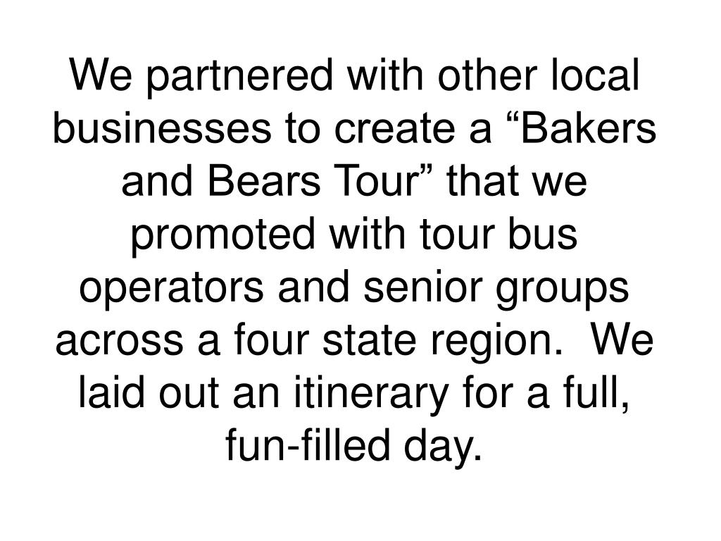 """We partnered with other local businesses to create a """"Bakers and Bears Tour"""" that we promoted with tour bus operators and senior groups across a four state region.  We laid out an itinerary for a full, fun-filled day."""