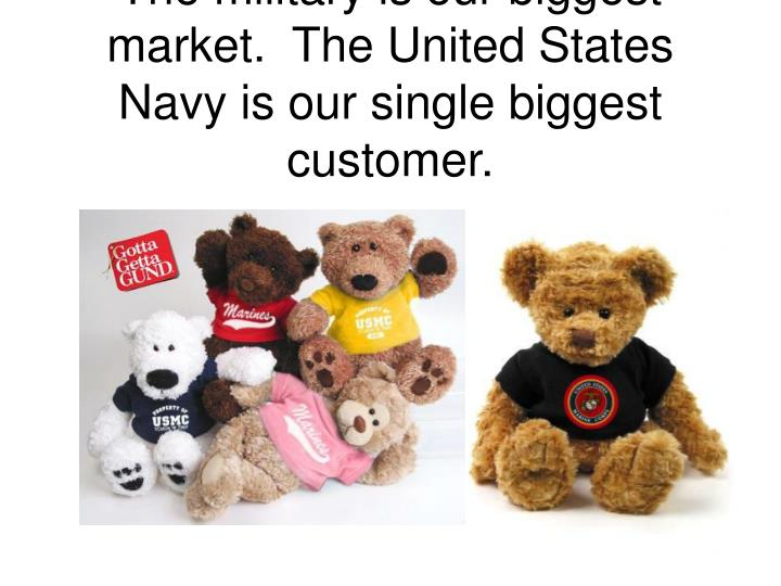 The military is our biggest market the united states navy is our single biggest customer