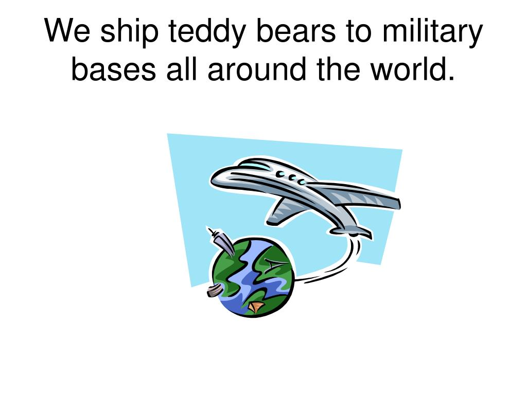 We ship teddy bears to military bases all around the world.