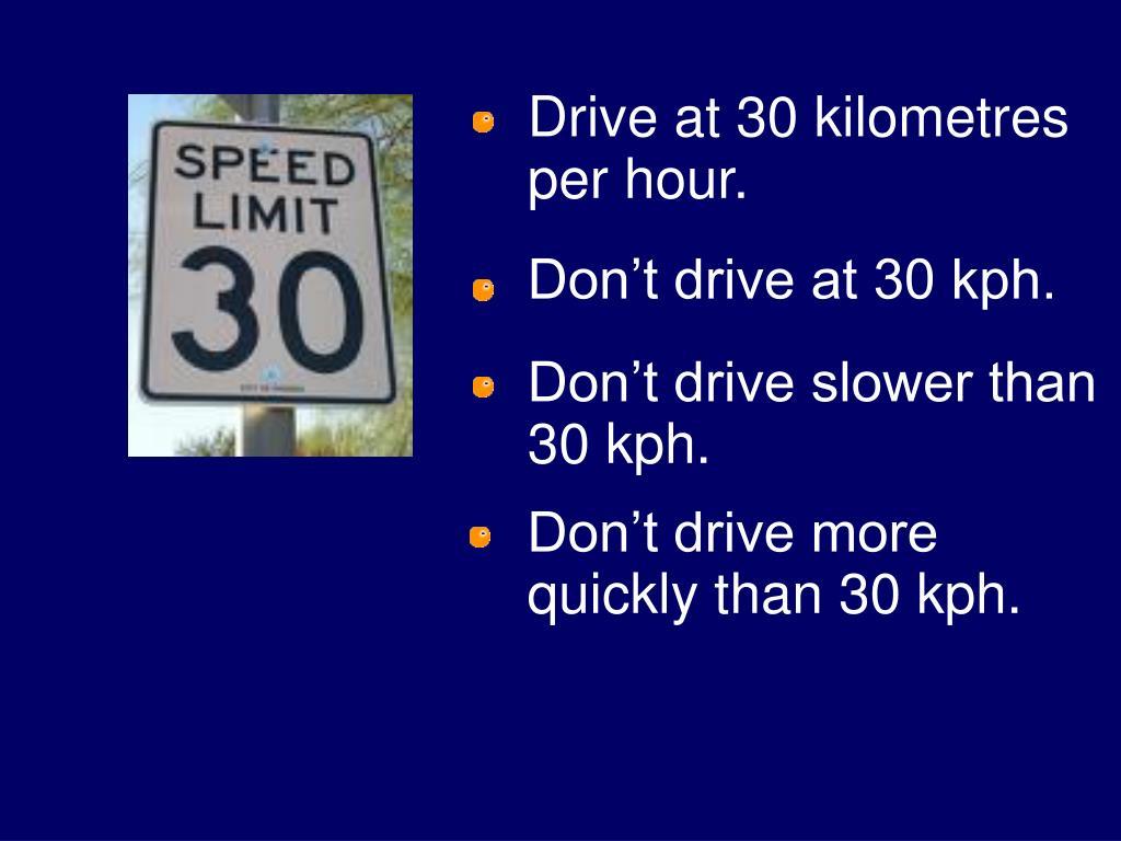Drive at 30 kilometres      per hour.