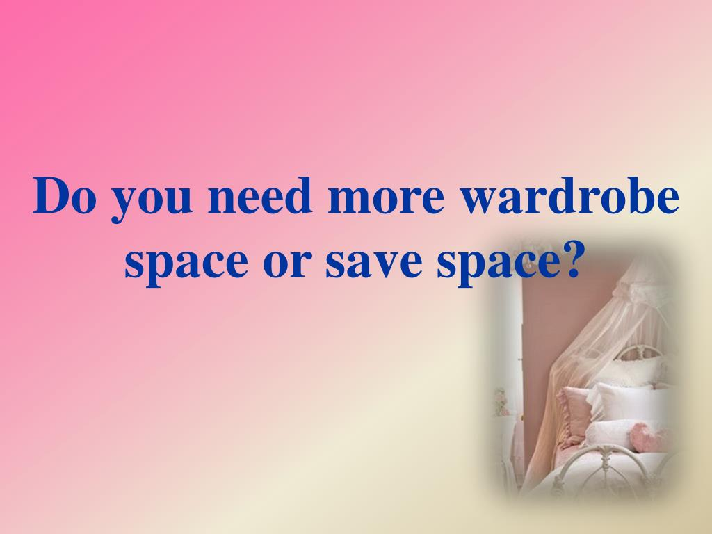 do you need more wardrobe space or save space l.
