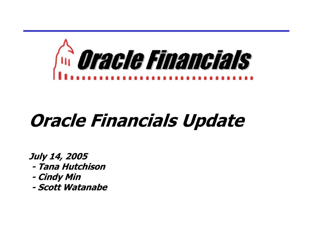 oracle financials update july 14 2005 tana hutchison cindy min scott watanabe l.