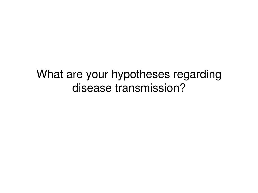 What are your hypotheses regarding disease transmission?