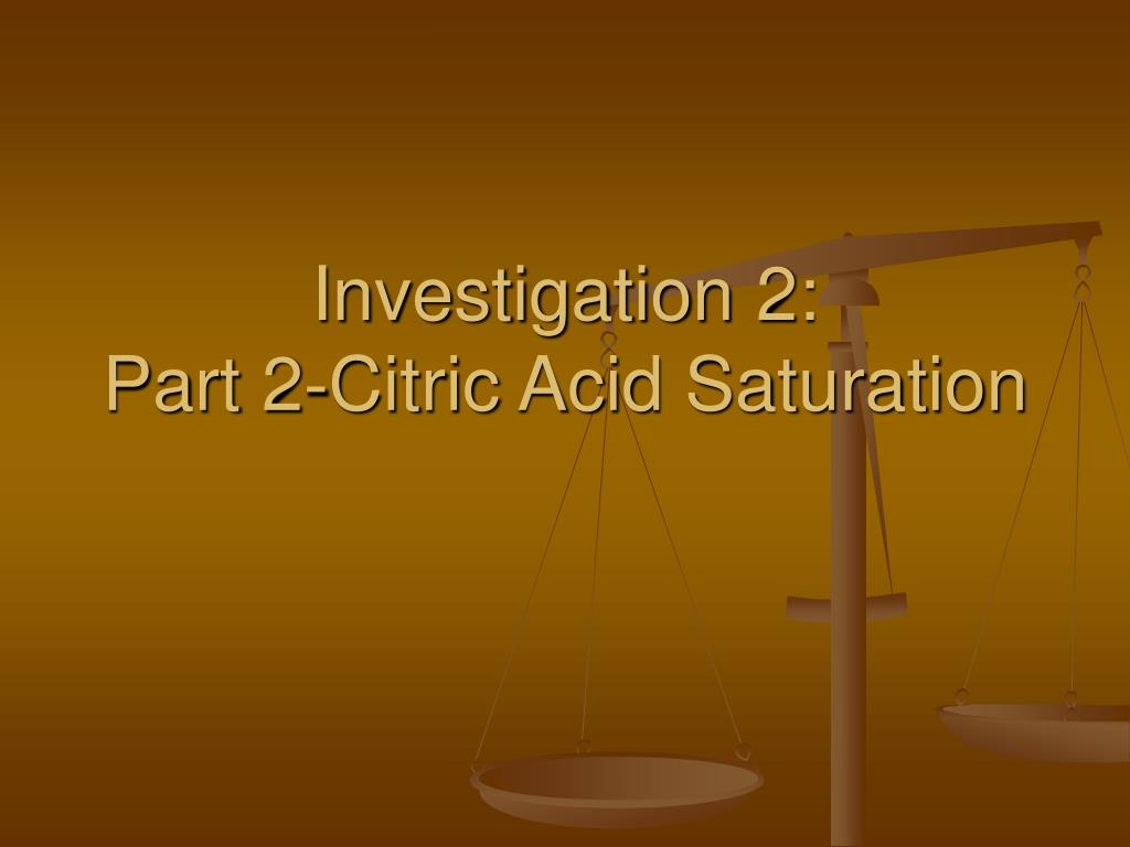 investigation 2 part 2 citric acid saturation l.