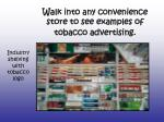 walk into any convenience store to see examples of tobacco advertising