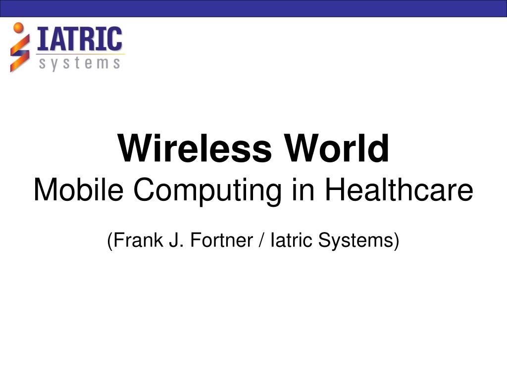 wireless world mobile computing in healthcare frank j fortner iatric systems l.