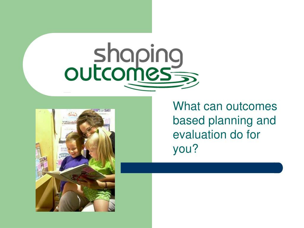 what can outcomes based planning and evaluation do for you l.