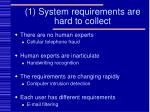 1 system requirements are hard to collect