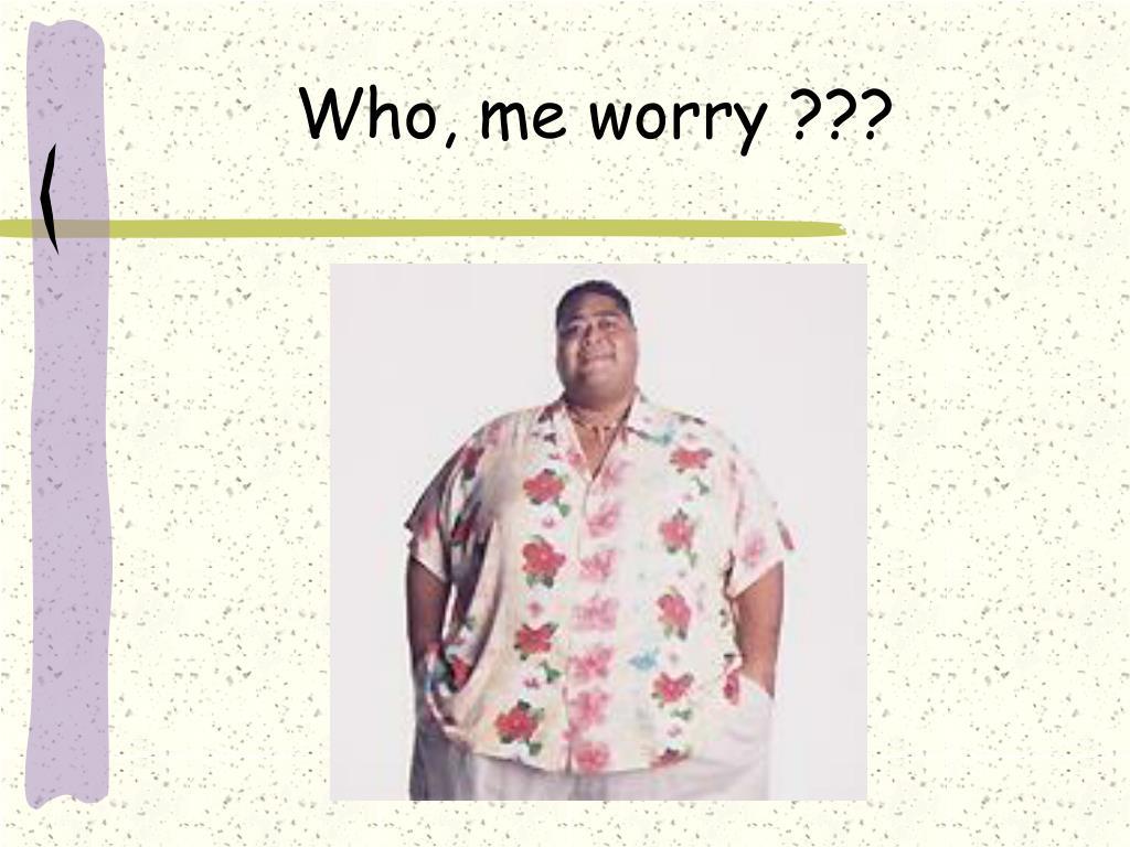 Who, me worry ???