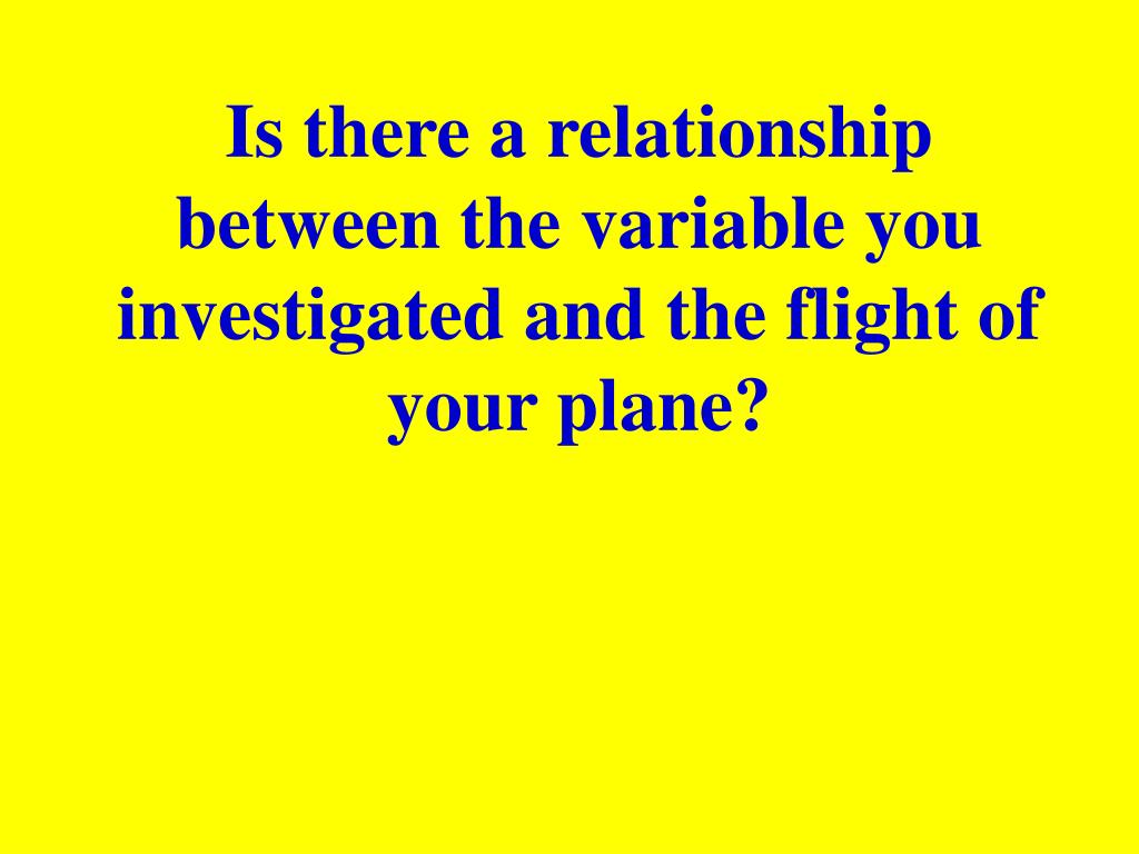 Is there a relationship between the variable you investigated and the flight of your plane?