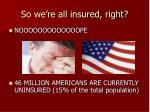 so we re all insured right
