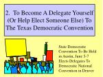 2 to become a delegate yourself or help elect someone else to the texas democratic convention