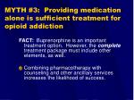 myth 3 providing medication alone is sufficient treatment for opioid addiction