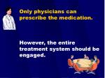 only physicians can prescribe the medication however the entire treatment system should be engaged
