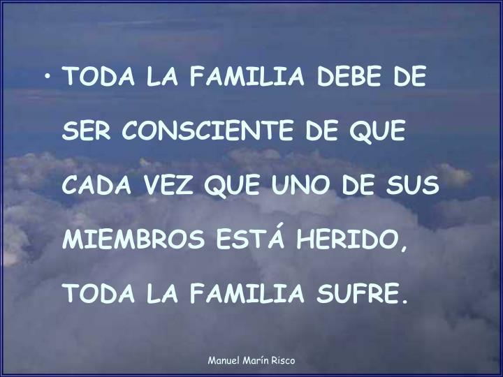 TODA LA FAMILIA DEBE DE SER CONSCIENTE DE QUE CADA VEZ QUE UNO DE SUS MIEMBROS ESTÁ HERIDO, TODA LA...