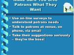 make sure you give patrons what they want