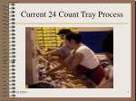 current 24 count tray process