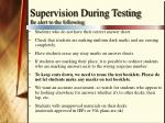 supervision during testing be alert to the following