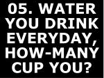 05 water you drink everyday how many cup you