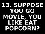 13 suppose you go movie you like eat popcorn