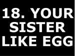 18 your sister like egg