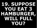 19 suppose you eat 3 hamburger will full you