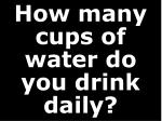 how many cups of water do you drink daily